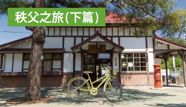 東京近郊一日遊~秩父之旅(下篇)騎著腳踏車深度探索秩父吧!